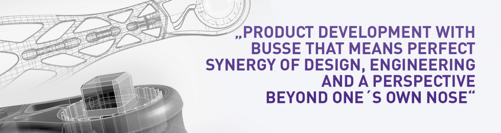 Product design with BUSSE that means perfect synergy of design, engineering and a perspective beyond ons